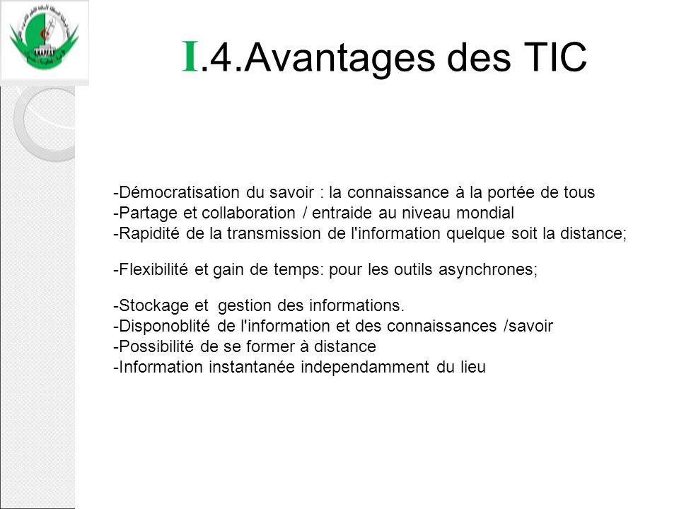 I.4.Avantages des TIC -Démocratisation du savoir : la connaissance à la portée de tous -Partage et collaboration / entraide au niveau mondial -Rapidit