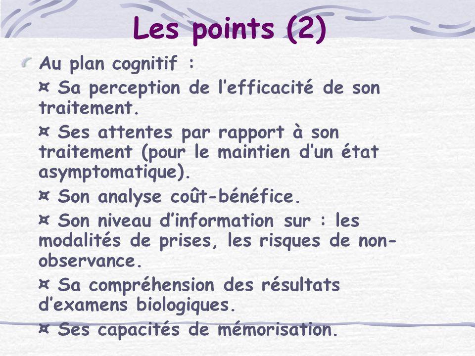 Les points (2) Au plan cognitif : ¤ Sa perception de lefficacité de son traitement. ¤ Ses attentes par rapport à son traitement (pour le maintien dun