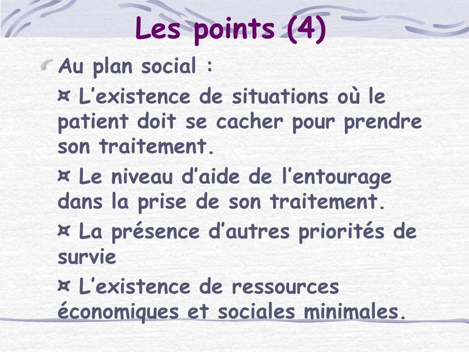Les points (4) Au plan social : ¤ Lexistence de situations où le patient doit se cacher pour prendre son traitement. ¤ Le niveau daide de lentourage d
