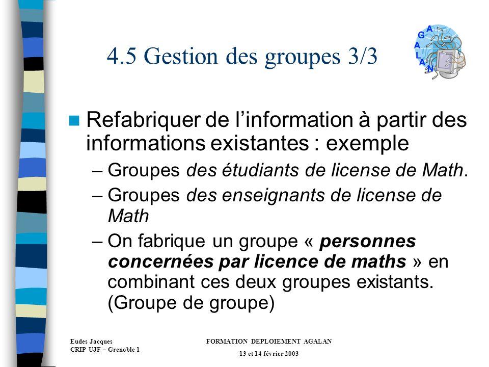 Eudes Jacques CRIP UJF – Grenoble 1 FORMATION DEPLOIEMENT AGALAN 13 et 14 février 2003 4.5 Gestion des groupes 3/3 Refabriquer de linformation à partir des informations existantes : exemple –Groupes des étudiants de license de Math.