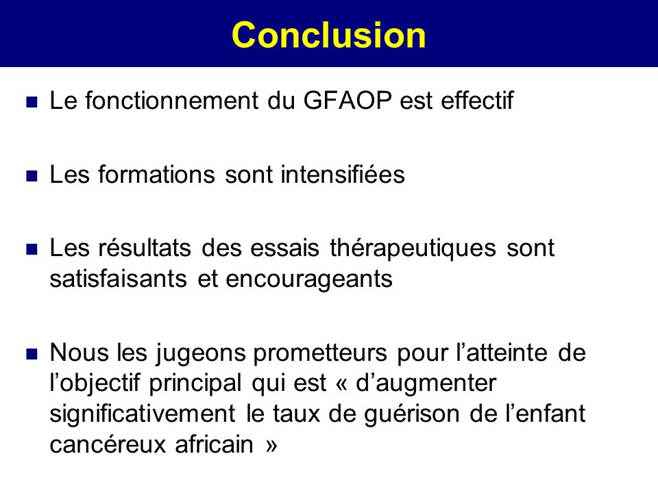 Conclusion Le fonctionnement du GFAOP est effectif Les formations sont intensifiées Les résultats des essais thérapeutiques sont satisfaisants et enco