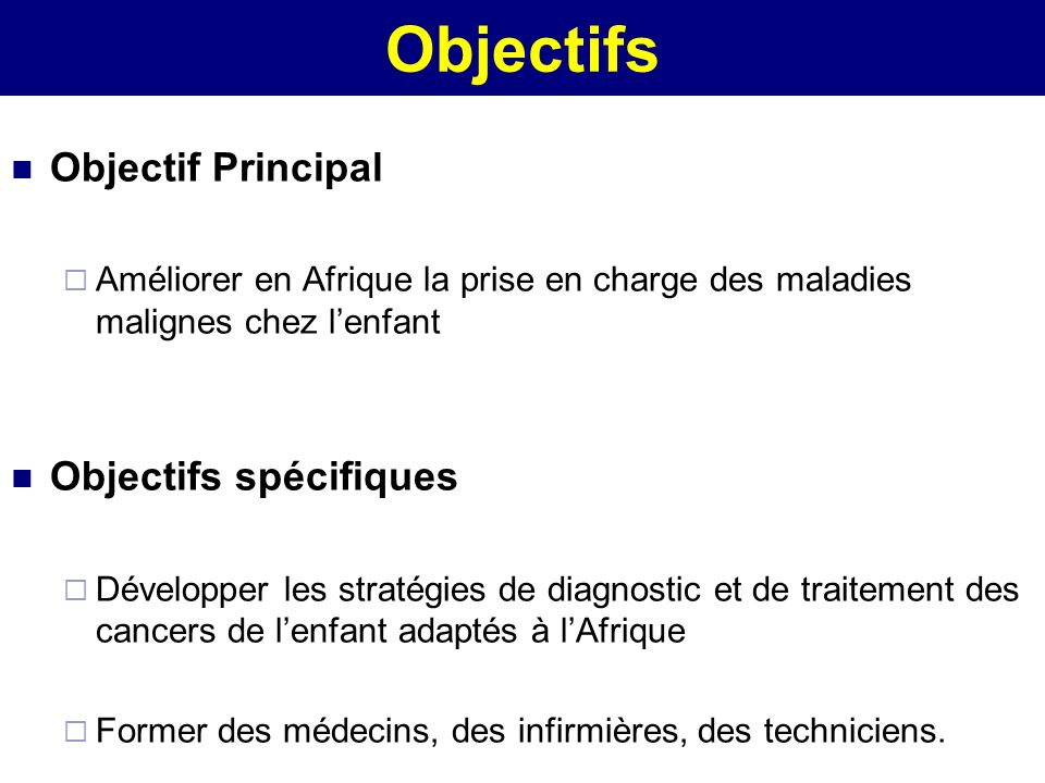 Objectifs Objectif Principal Améliorer en Afrique la prise en charge des maladies malignes chez lenfant Objectifs spécifiques Développer les stratégie