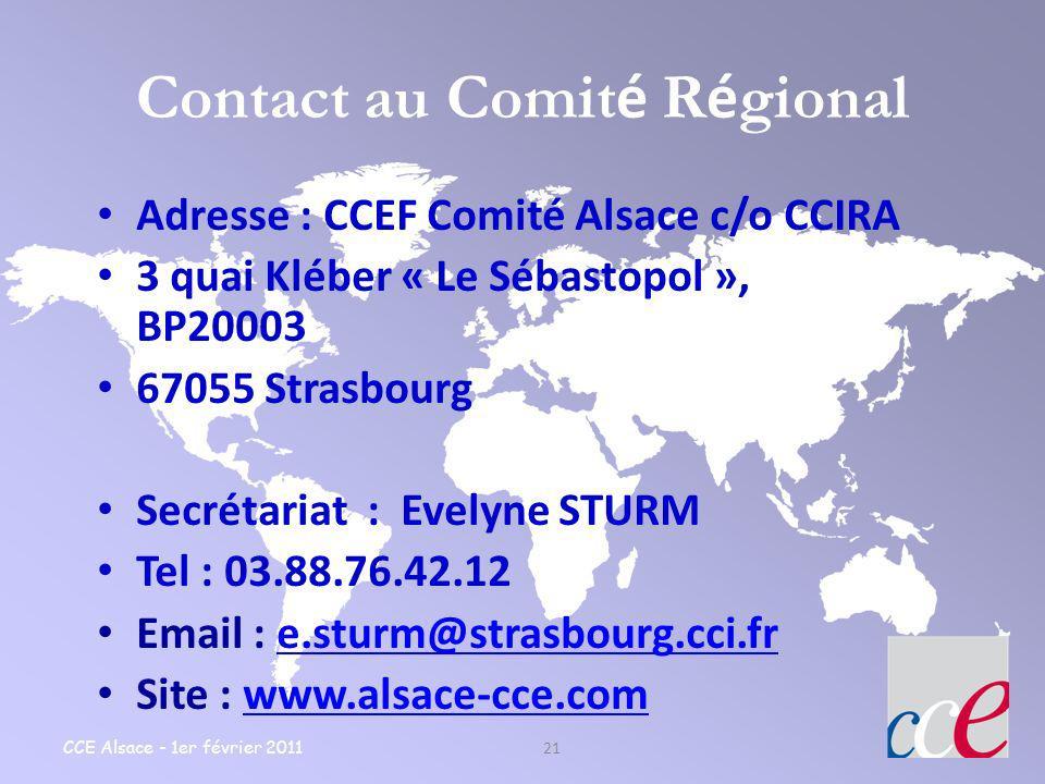 CCE Alsace - 1er février 2011 21 Contact au Comit é R é gional Adresse : CCEF Comité Alsace c/o CCIRA 3 quai Kléber « Le Sébastopol », BP20003 67055 S