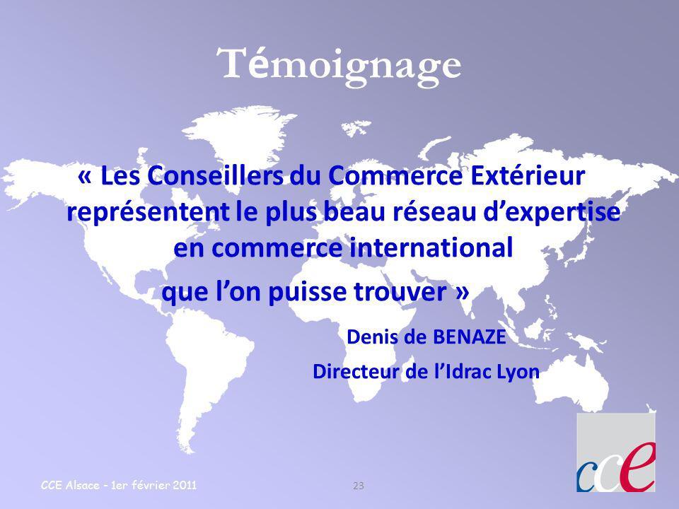 CCE Alsace - 1er février 2011 23 T é moignage « Les Conseillers du Commerce Extérieur représentent le plus beau réseau dexpertise en commerce internat