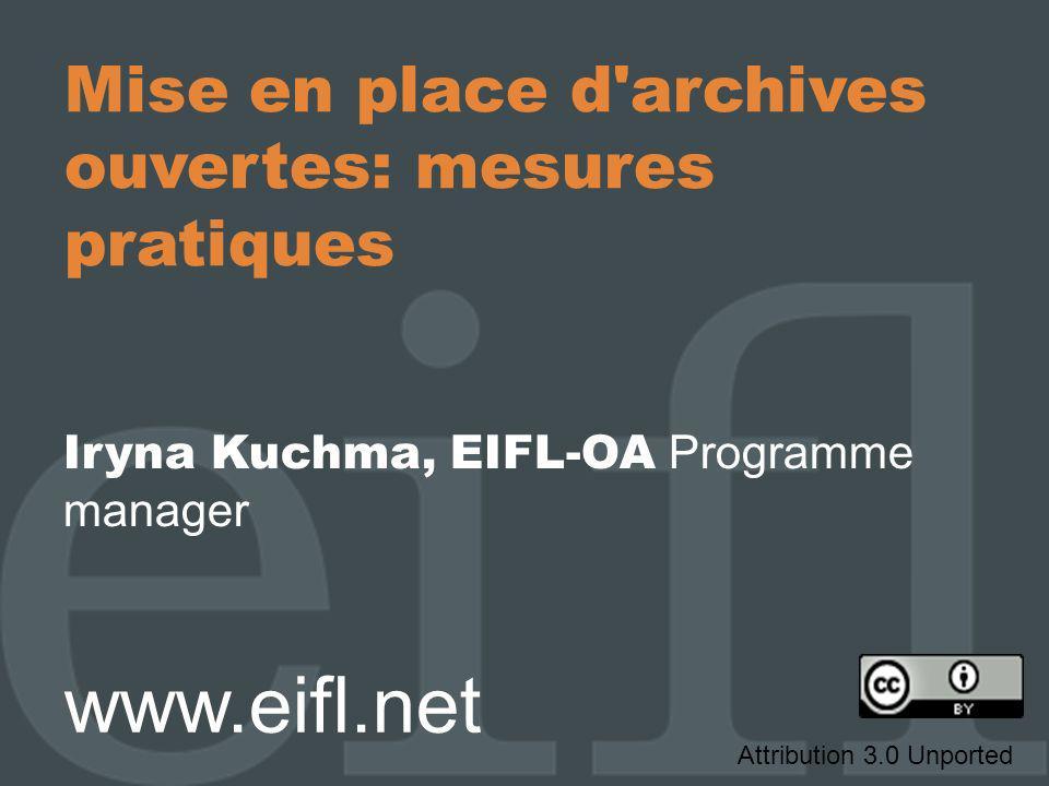 Mise en place d'archives ouvertes: mesures pratiques Iryna Kuchma, EIFL-OA Programme manager www.eifl.net Attribution 3.0 Unported