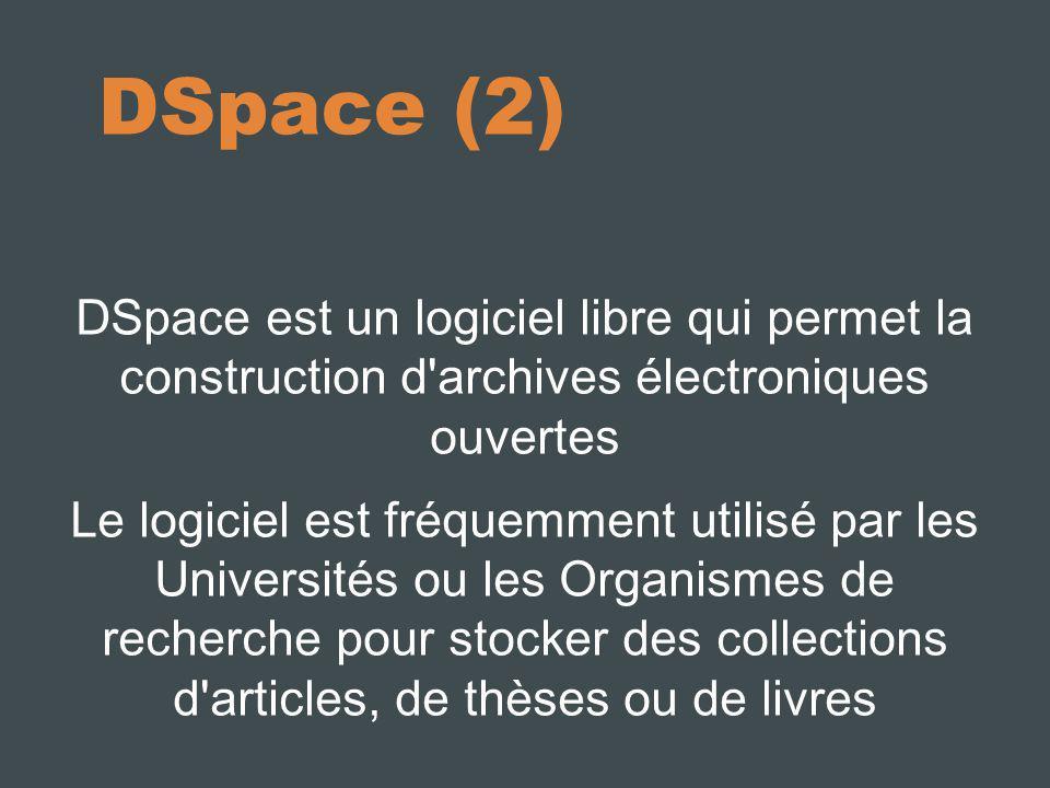 DSpace (2) DSpace est un logiciel libre qui permet la construction d archives électroniques ouvertes Le logiciel est fréquemment utilisé par les Universités ou les Organismes de recherche pour stocker des collections d articles, de thèses ou de livres