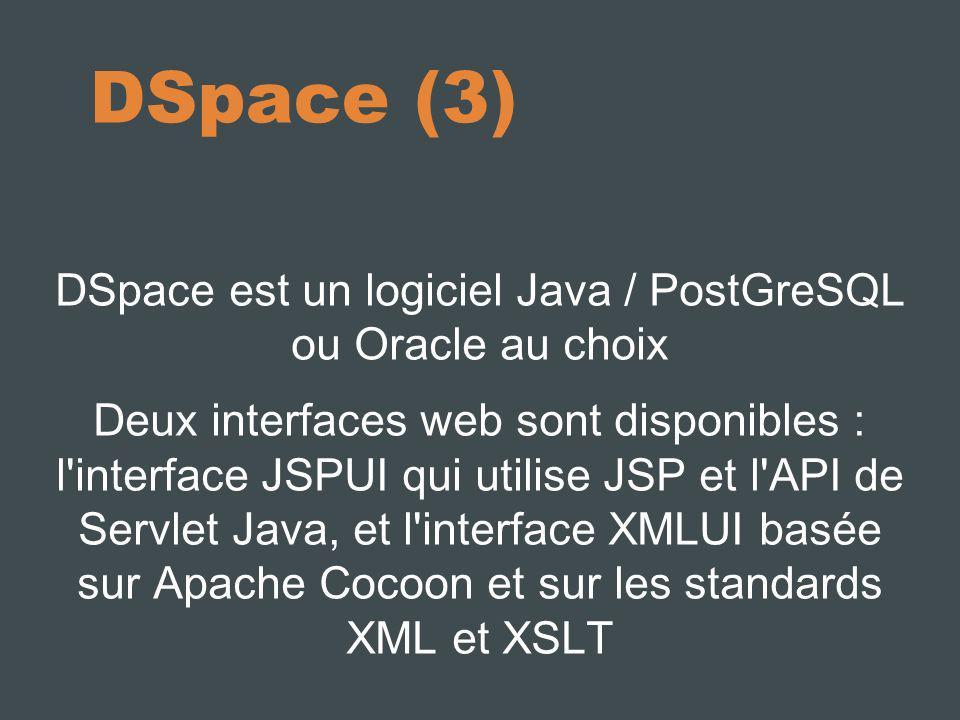 DSpace (3) DSpace est un logiciel Java / PostGreSQL ou Oracle au choix Deux interfaces web sont disponibles : l interface JSPUI qui utilise JSP et l API de Servlet Java, et l interface XMLUI basée sur Apache Cocoon et sur les standards XML et XSLT