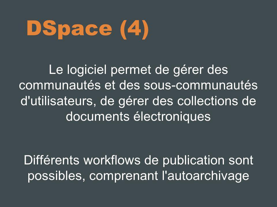 DSpace (4) Le logiciel permet de gérer des communautés et des sous-communautés d utilisateurs, de gérer des collections de documents électroniques Différents workflows de publication sont possibles, comprenant l autoarchivage