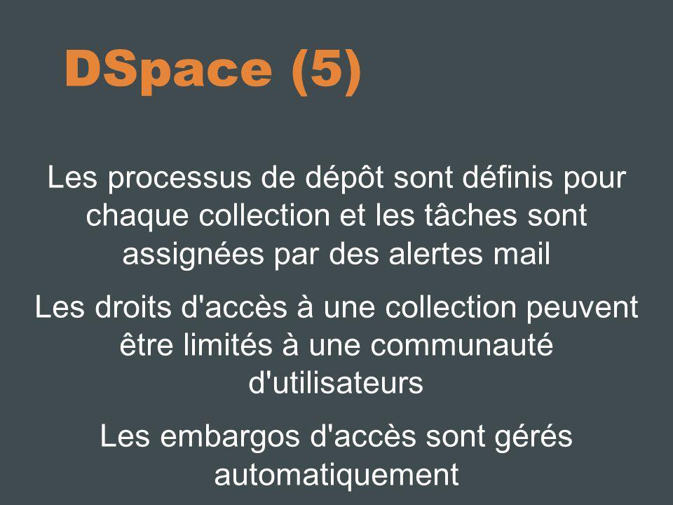DSpace (5) Les processus de dépôt sont définis pour chaque collection et les tâches sont assignées par des alertes mail Les droits d accès à une collection peuvent être limités à une communauté d utilisateurs Les embargos d accès sont gérés automatiquement