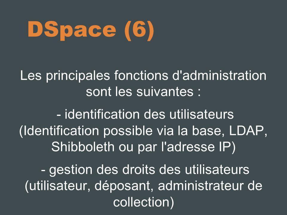 DSpace (6) Les principales fonctions d'administration sont les suivantes : - identification des utilisateurs (Identification possible via la base, LDA