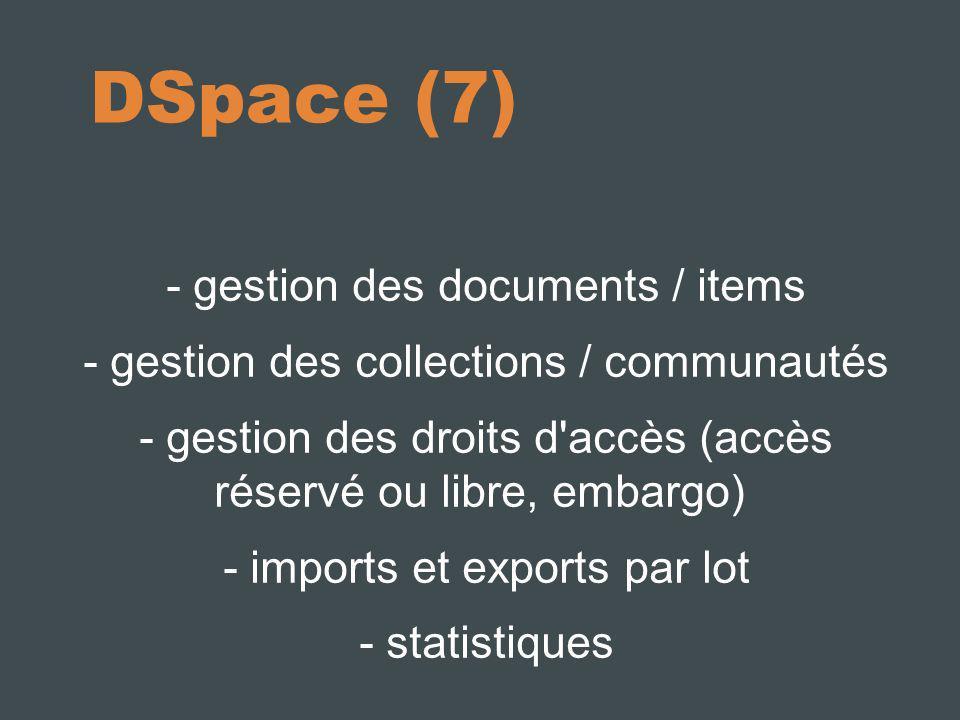 DSpace (7) - gestion des documents / items - gestion des collections / communautés - gestion des droits d accès (accès réservé ou libre, embargo) - imports et exports par lot - statistiques
