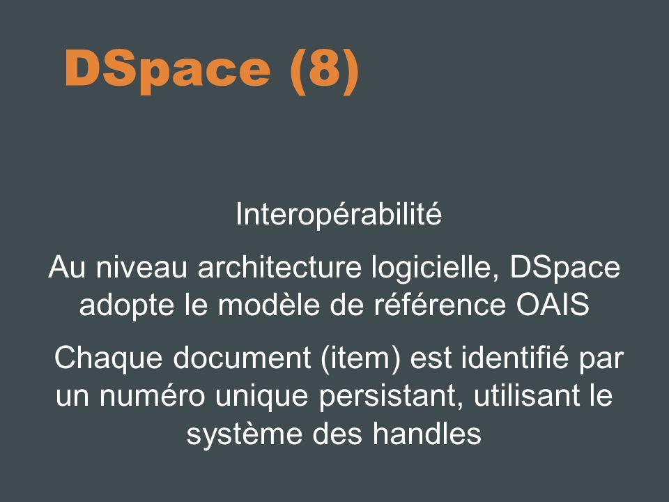 DSpace (8) Interopérabilité Au niveau architecture logicielle, DSpace adopte le modèle de référence OAIS Chaque document (item) est identifié par un numéro unique persistant, utilisant le système des handles