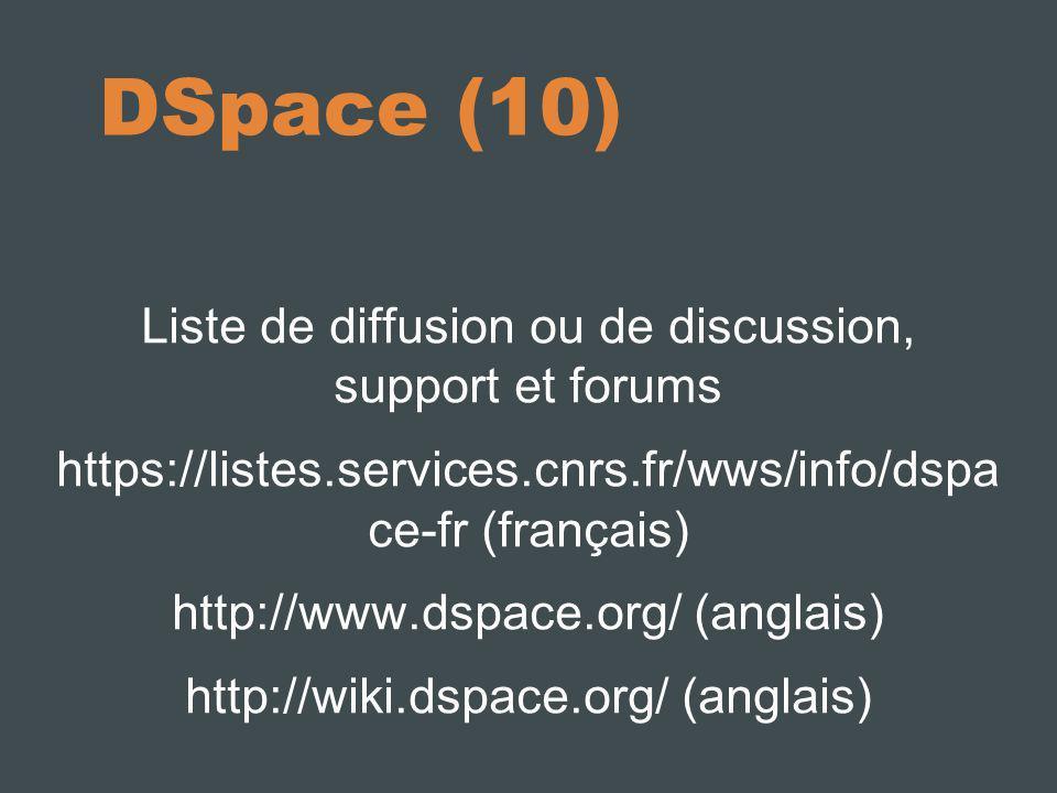 DSpace (10) Liste de diffusion ou de discussion, support et forums https://listes.services.cnrs.fr/wws/info/dspa ce-fr (français) http://www.dspace.org/ (anglais) http://wiki.dspace.org/ (anglais)
