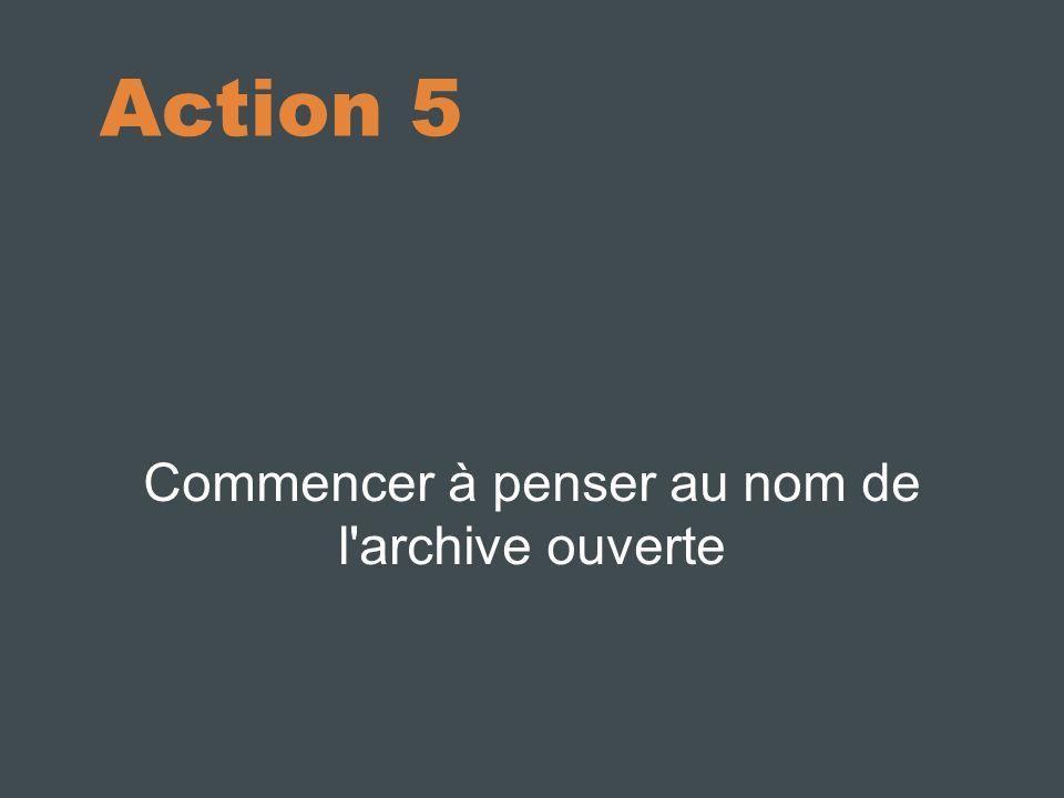 Action 5 Commencer à penser au nom de l'archive ouverte