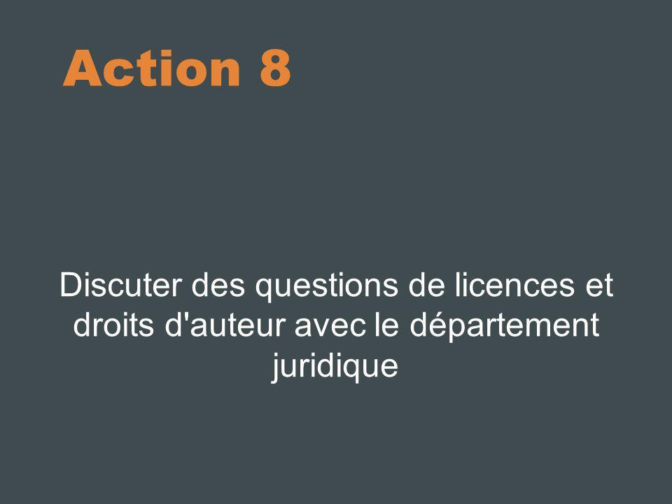 Action 8 Discuter des questions de licences et droits d auteur avec le département juridique