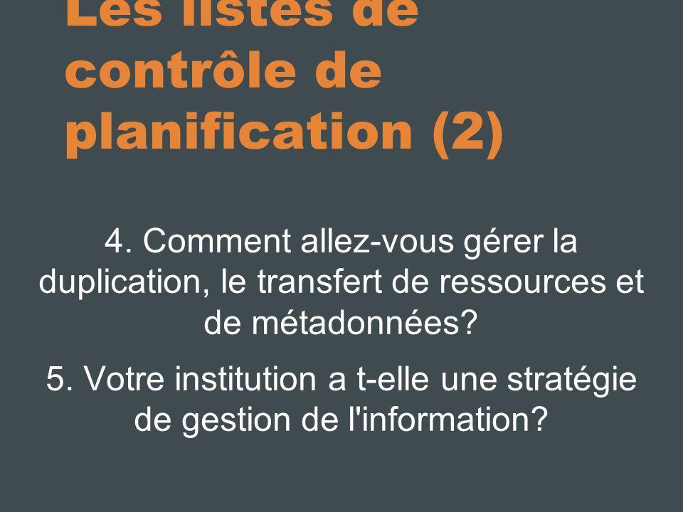 Les listes de contrôle de planification (2) 4. Comment allez-vous gérer la duplication, le transfert de ressources et de métadonnées? 5. Votre institu