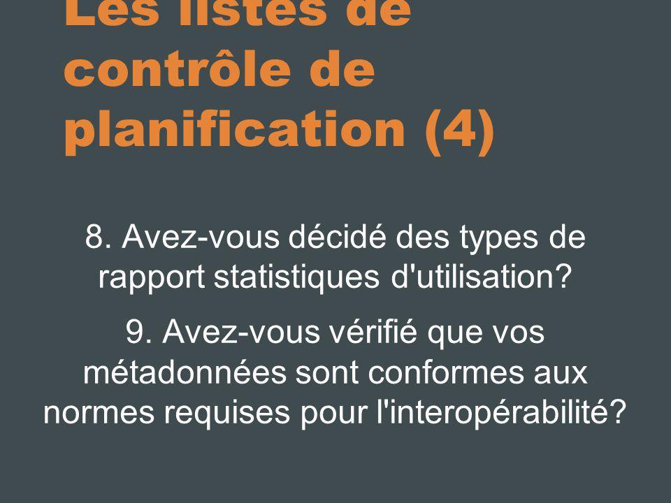 Les listes de contrôle de planification (4) 8. Avez-vous décidé des types de rapport statistiques d'utilisation? 9. Avez-vous vérifié que vos métadonn