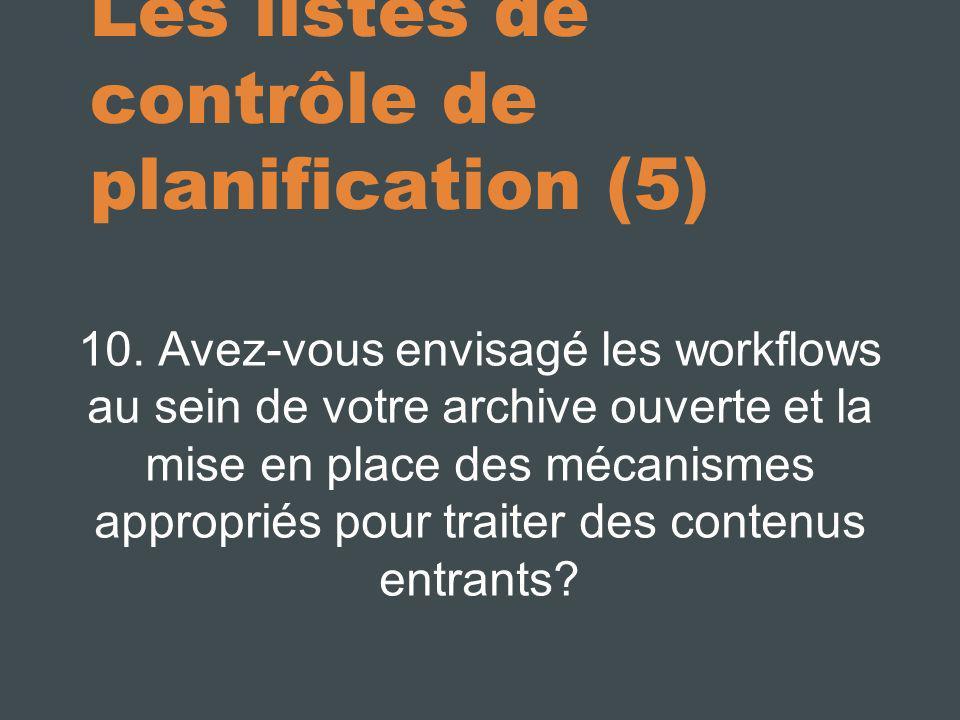 Les listes de contrôle de planification (5) 10. Avez-vous envisagé les workflows au sein de votre archive ouverte et la mise en place des mécanismes a