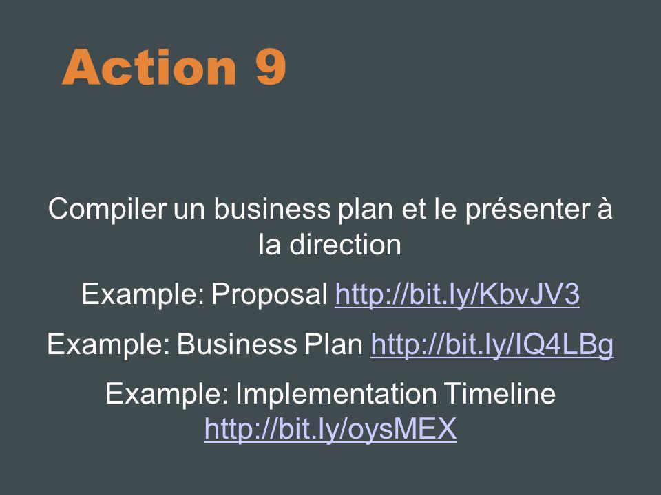 Action 9 Compiler un business plan et le présenter à la direction Example: Proposal http://bit.ly/KbvJV3http://bit.ly/KbvJV3 Example: Business Plan ht