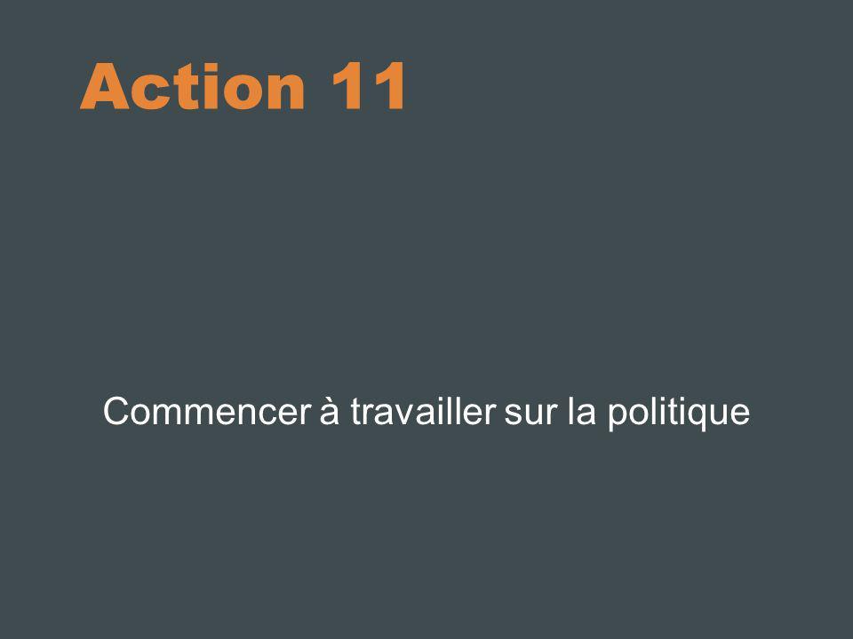 Action 11 Commencer à travailler sur la politique