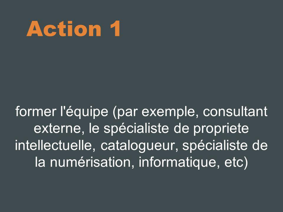 Action 1 former l'équipe (par exemple, consultant externe, le spécialiste de propriete intellectuelle, catalogueur, spécialiste de la numérisation, in