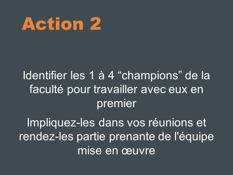 Action 2 Identifier les 1 à 4 champions de la faculté pour travailler avec eux en premier Impliquez-les dans vos réunions et rendez-les partie prenant