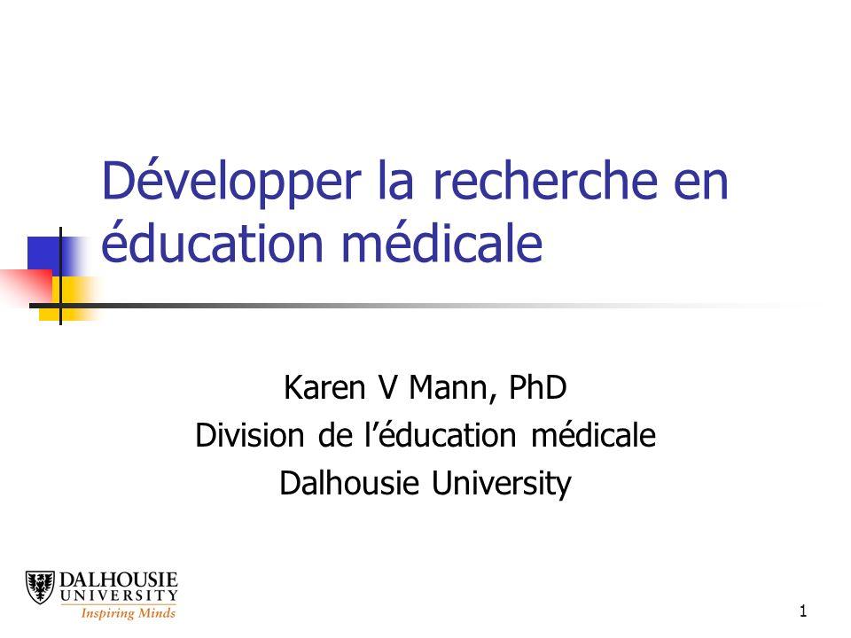 1 Développer la recherche en éducation médicale Karen V Mann, PhD Division de léducation médicale Dalhousie University