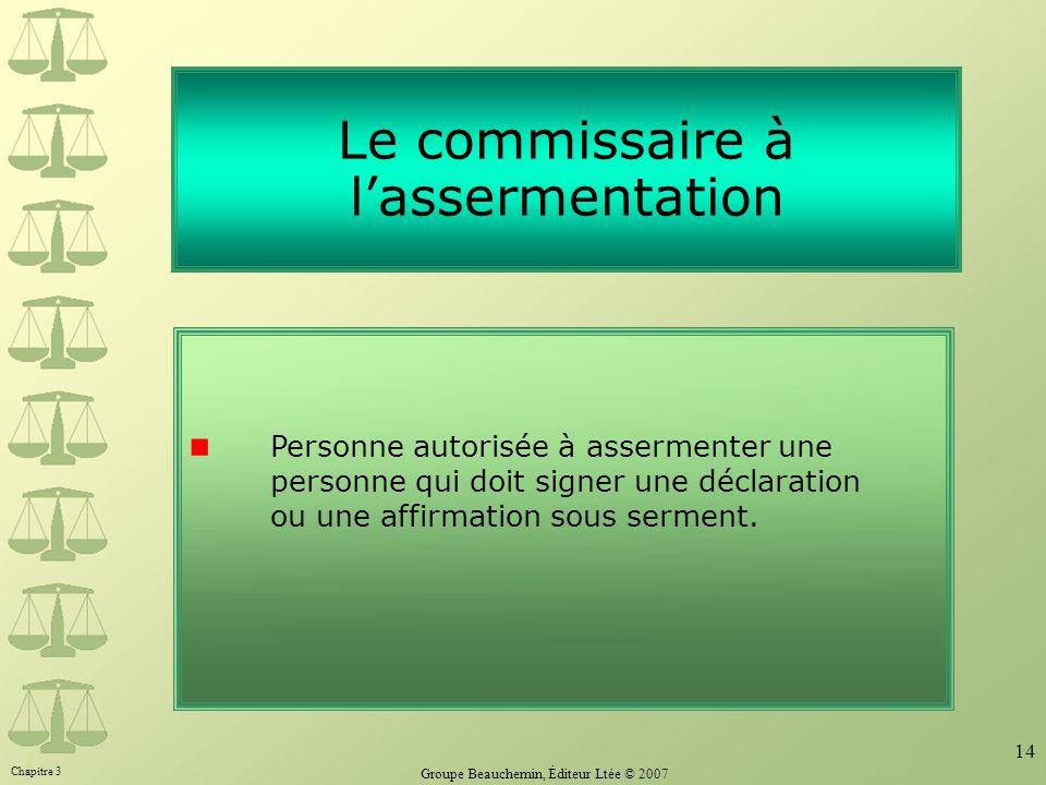 Chapitre 3 Groupe Beauchemin, Éditeur Ltée © 2007 14 Le commissaire à lassermentation Personne autorisée à assermenter une personne qui doit signer un