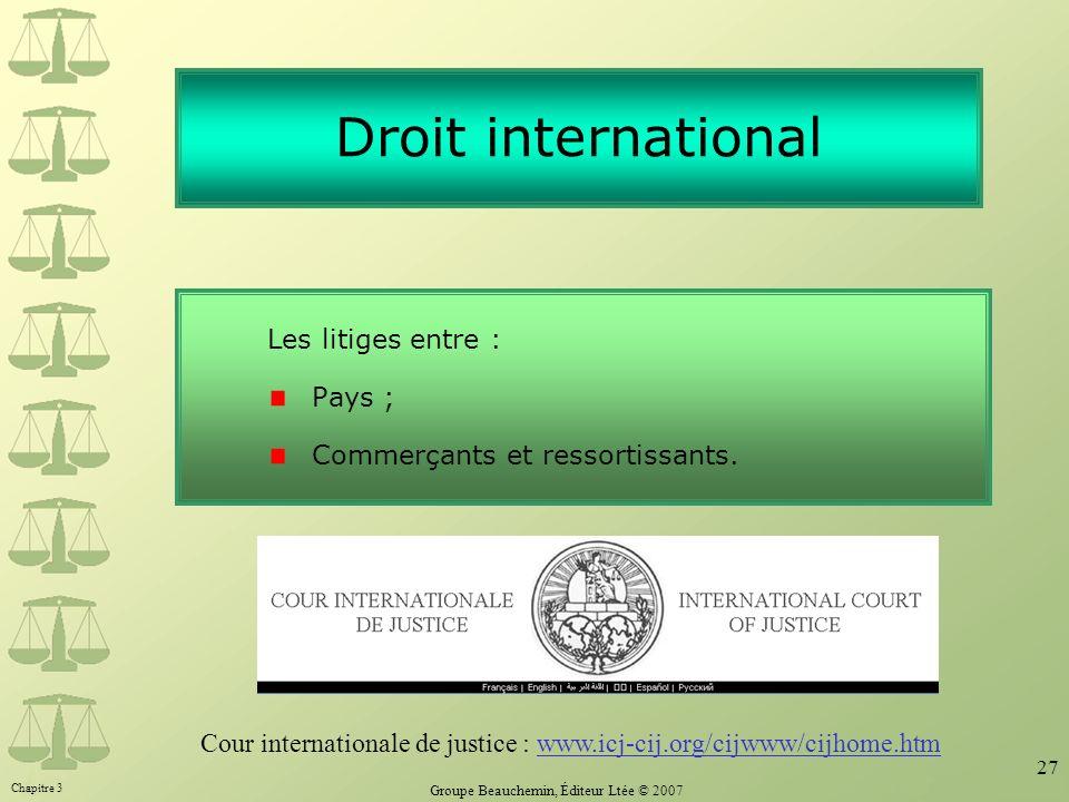 Chapitre 3 Groupe Beauchemin, Éditeur Ltée © 2007 27 Droit international Les litiges entre : Pays ; Commerçants et ressortissants. Cour internationale