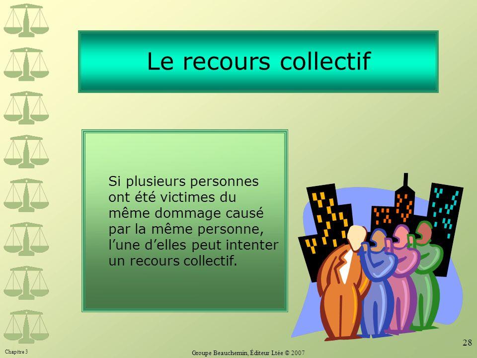 Chapitre 3 Groupe Beauchemin, Éditeur Ltée © 2007 28 Le recours collectif Si plusieurs personnes ont été victimes du même dommage causé par la même pe