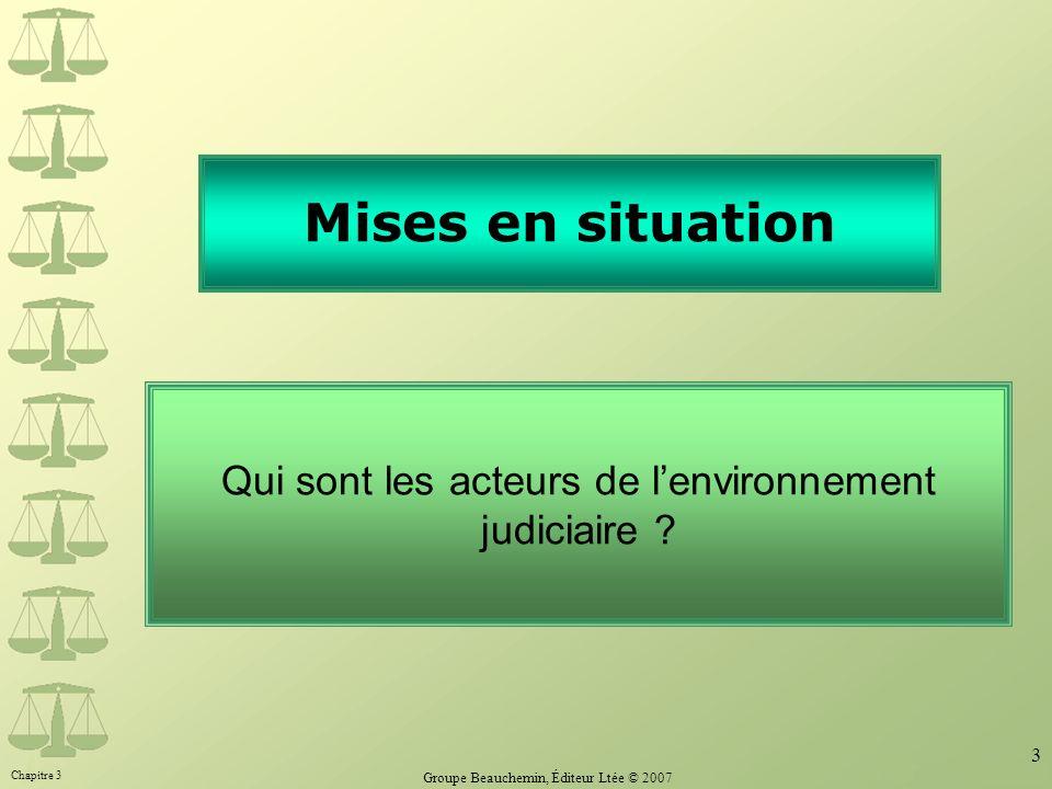 Chapitre 3 Groupe Beauchemin, Éditeur Ltée © 2007 3 Mises en situation Qui sont les acteurs de lenvironnement judiciaire ?