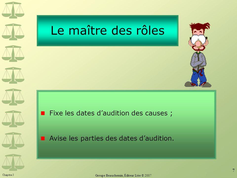 Chapitre 3 Groupe Beauchemin, Éditeur Ltée © 2007 7 Le maître des rôles Fixe les dates daudition des causes ; Avise les parties des dates daudition.