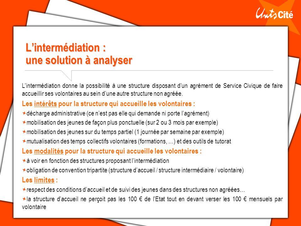 Lintermédiation : une solution à analyser Lintermédiation donne la possibilité à une structure disposant dun agrément de Service Civique de faire accueillir ses volontaires au sein dune autre structure non agréée.