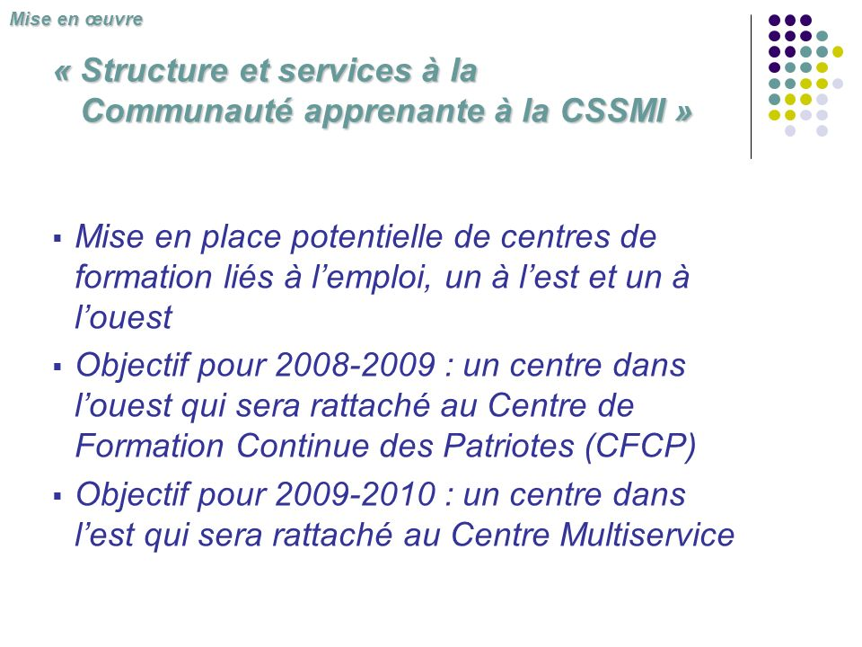 Mise en place potentielle de centres de formation liés à lemploi, un à lest et un à louest Objectif pour 2008-2009 : un centre dans louest qui sera rattaché au Centre de Formation Continue des Patriotes (CFCP) Objectif pour 2009-2010 : un centre dans lest qui sera rattaché au Centre Multiservice « Structure et services à la Communauté apprenante à la CSSMI » Mise en œuvre