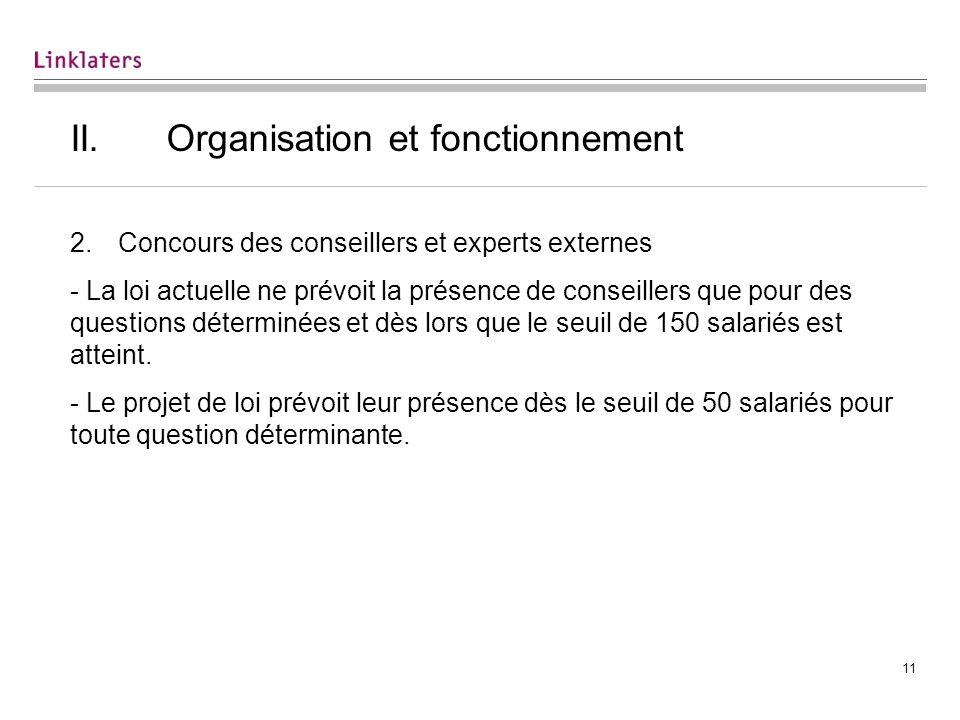 11 II.Organisation et fonctionnement 2.Concours des conseillers et experts externes - La loi actuelle ne prévoit la présence de conseillers que pour des questions déterminées et dès lors que le seuil de 150 salariés est atteint.