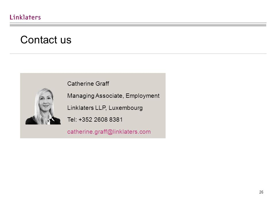 26 Contact us Catherine Graff Managing Associate, Employment Linklaters LLP, Luxembourg Tel: +352 2608 8381 catherine.graff@linklaters.com