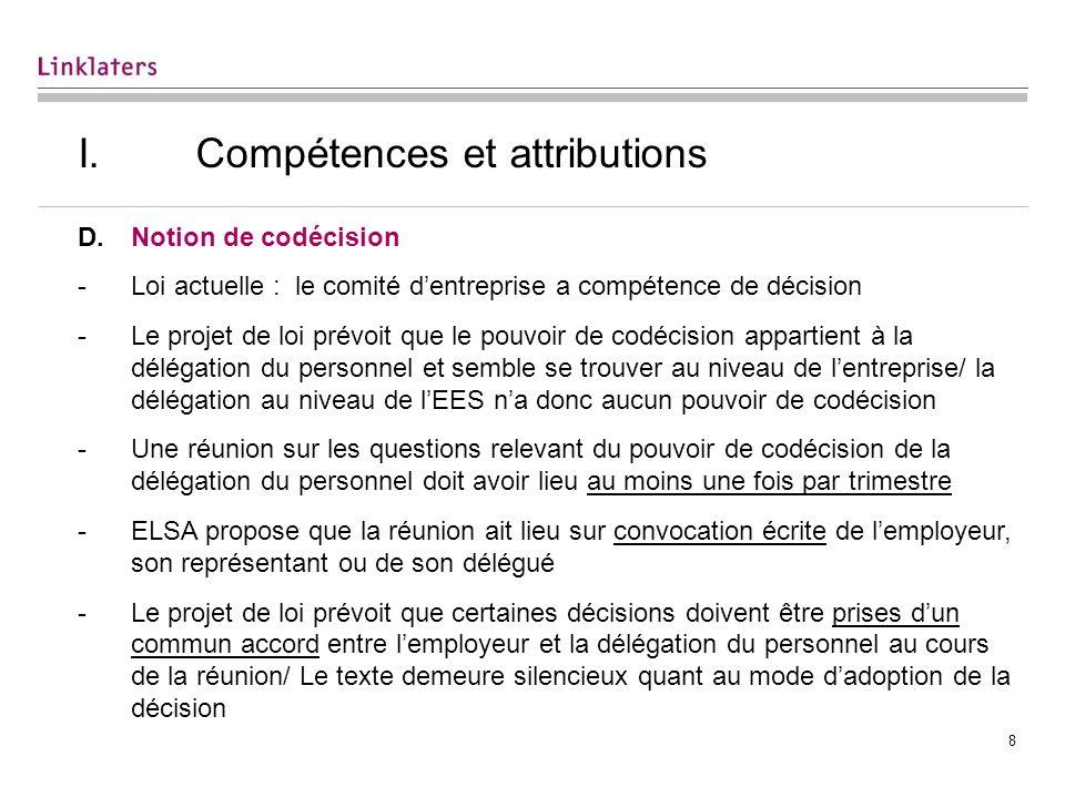 8 I. Compétences et attributions D.Notion de codécision -Loi actuelle : le comité dentreprise a compétence de décision -Le projet de loi prévoit que l