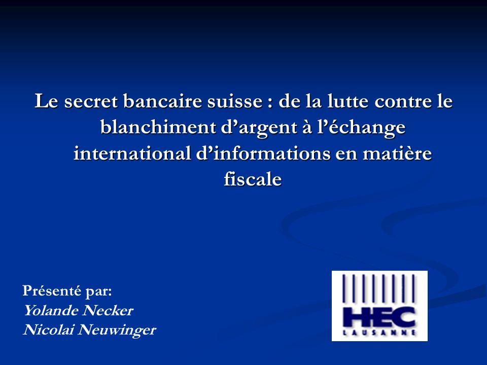 Le secret bancaire suisse : de la lutte contre le blanchiment dargent à léchange international dinformations en matière fiscale Présenté par: Yolande Necker Nicolai Neuwinger