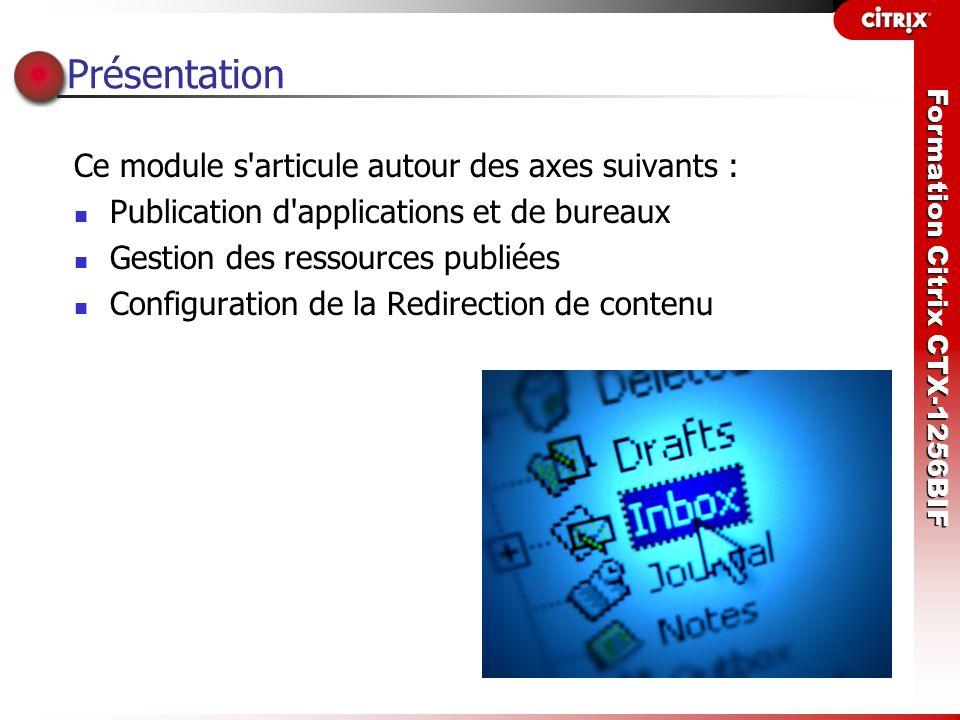 Formation Citrix CTX-1256BIF Présentation Ce module s'articule autour des axes suivants : Publication d'applications et de bureaux Gestion des ressour