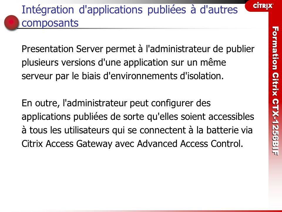 Formation Citrix CTX-1256BIF Intégration d'applications publiées à d'autres composants Presentation Server permet à l'administrateur de publier plusie