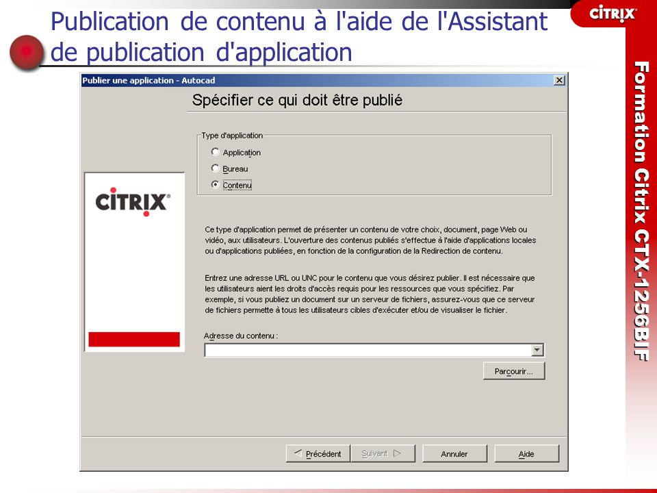 Formation Citrix CTX-1256BIF Configuration de la Redirection de contenu L administrateur peut activer les types suivants de redirection de contenu : client vers serveur, où la connexion à une application publiée s effectue lors de l accès à des fichiers sur le périphérique client ; serveur vers client, où l accès aux liens URL dans une session de serveur redirige les informations vers une application sur le périphérique client.
