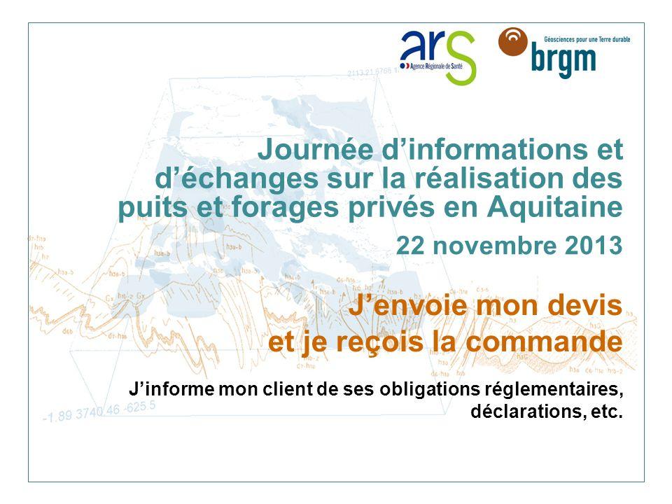 Journée dinformations et déchanges sur la réalisation des puits et forages privés en Aquitaine 22 novembre 2013 Jenvoie mon devis et je reçois la commande Jinforme mon client de ses obligations réglementaires, déclarations, etc.