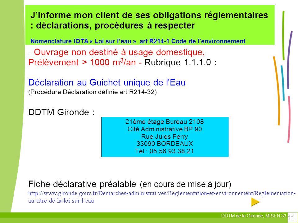 DDTM de la Gironde, MISEN 33 11 Jinforme mon client de ses obligations réglementaires : déclarations, procédures à respecter Nomenclature IOTA « Loi sur leau » art R214-1 Code de l environnement - Ouvrage non destiné à usage domestique, Prélèvement > 1000 m 3 /an - Rubrique 1.1.1.0 : Déclaration au Guichet unique de l Eau (Procédure Déclaration définie art R214-32) DDTM Gironde : Fiche déclarative préalable (en cours de mise à jour) http://www.gironde.gouv.fr/Demarches-administratives/Reglementation-et-environnement/Reglementation- au-titre-de-la-loi-sur-l-eau 21ème étage Bureau 2108 Cité Administrative BP 90 Rue Jules Ferry 33090 BORDEAUX Tél : 05.56.93.38.21