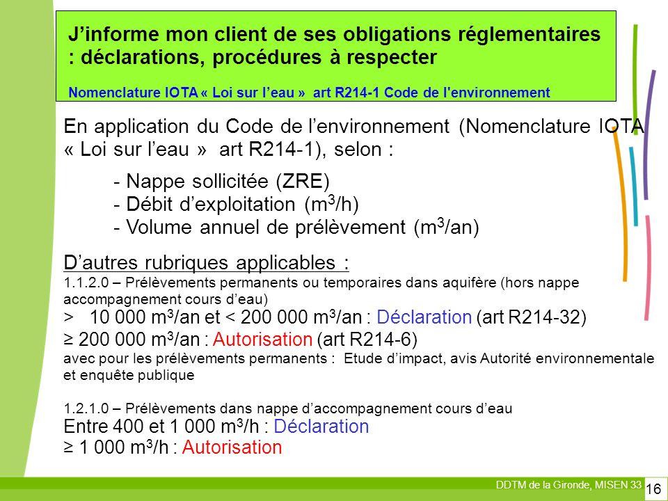 DDTM de la Gironde, MISEN 33 16 Jinforme mon client de ses obligations réglementaires : déclarations, procédures à respecter Nomenclature IOTA « Loi sur leau » art R214-1 Code de l environnement En application du Code de lenvironnement (Nomenclature IOTA « Loi sur leau » art R214-1), selon : Dautres rubriques applicables : 1.1.2.0 – Prélèvements permanents ou temporaires dans aquifère (hors nappe accompagnement cours deau) > 10 000 m 3 /an et < 200 000 m 3 /an : Déclaration (art R214-32) 200 000 m 3 /an : Autorisation (art R214-6) avec pour les prélèvements permanents : Etude dimpact, avis Autorité environnementale et enquête publique 1.2.1.0 – Prélèvements dans nappe daccompagnement cours deau Entre 400 et 1 000 m 3 /h : Déclaration 1 000 m 3 /h : Autorisation - Nappe sollicitée (ZRE) - Débit dexploitation (m 3 /h) - Volume annuel de prélèvement (m 3 /an)