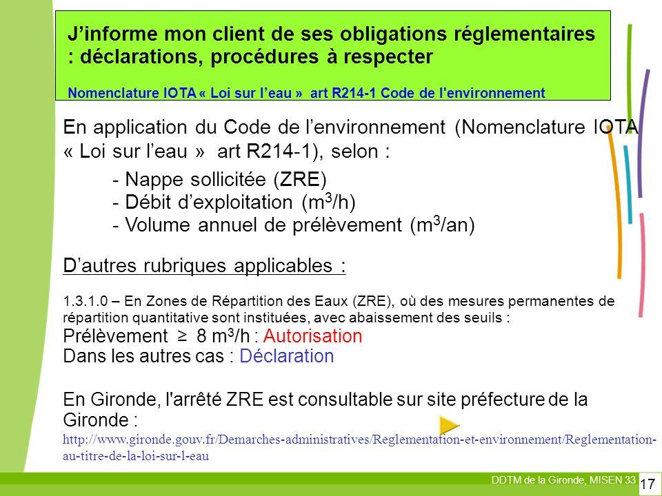 DDTM de la Gironde, MISEN 33 17 Jinforme mon client de ses obligations réglementaires : déclarations, procédures à respecter Nomenclature IOTA « Loi sur leau » art R214-1 Code de l environnement En application du Code de lenvironnement (Nomenclature IOTA « Loi sur leau » art R214-1), selon : Dautres rubriques applicables : 1.3.1.0 – En Zones de Répartition des Eaux (ZRE), où des mesures permanentes de répartition quantitative sont instituées, avec abaissement des seuils : Prélèvement 8 m 3 /h : Autorisation Dans les autres cas : Déclaration En Gironde, l arrêté ZRE est consultable sur site préfecture de la Gironde : http://www.gironde.gouv.fr/Demarches-administratives/Reglementation-et-environnement/Reglementation- au-titre-de-la-loi-sur-l-eau - Nappe sollicitée (ZRE) - Débit dexploitation (m 3 /h) - Volume annuel de prélèvement (m 3 /an)