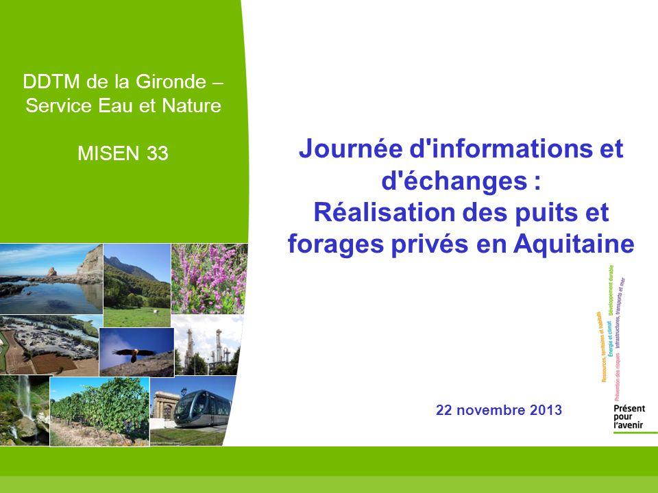 2 DDTM de la Gironde – Service Eau et Nature MISEN 33 Journée d informations et d échanges : Réalisation des puits et forages privés en Aquitaine 22 novembre 2013