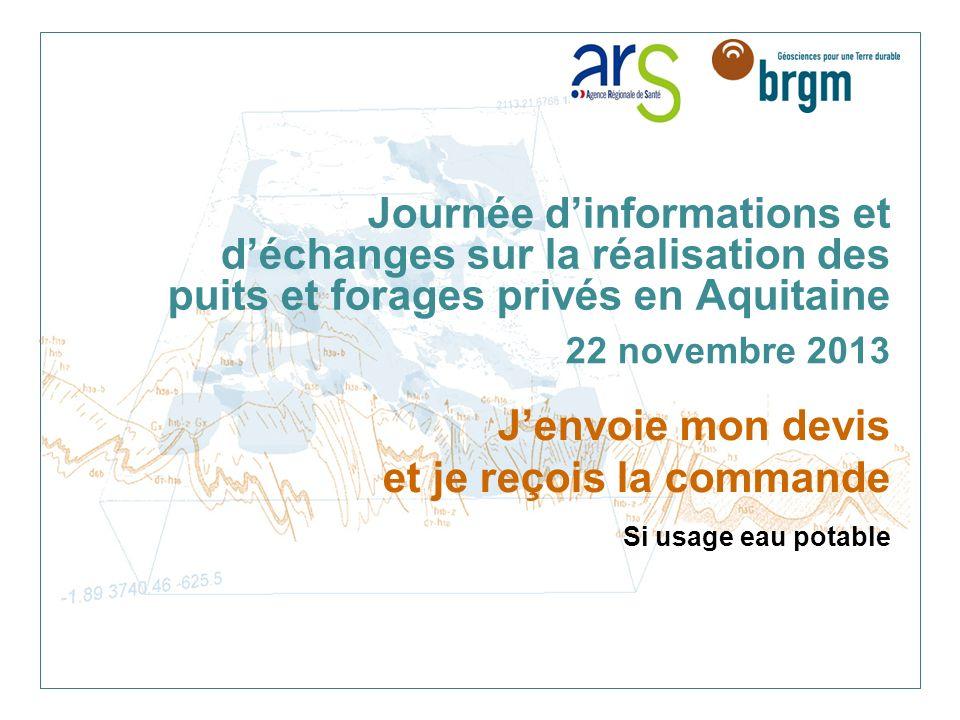 Journée dinformations et déchanges sur la réalisation des puits et forages privés en Aquitaine 22 novembre 2013 Jenvoie mon devis et je reçois la commande Si usage eau potable
