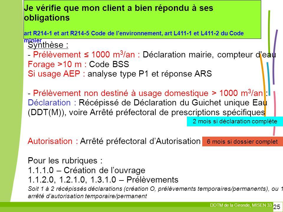 DDTM de la Gironde, MISEN 33 25 Je vérifie que mon client a bien répondu à ses obligations art R214-1 et art R214-5 Code de l environnement, art L411-1 et L411-2 du Code minier Synthèse : - Prélèvement 1000 m 3 /an : Déclaration mairie, compteur d eau Forage >10 m : Code BSS Si usage AEP : analyse type P1 et réponse ARS - Prélèvement non destiné à usage domestique > 1000 m 3 /an : Déclaration : Récépissé de Déclaration du Guichet unique Eau (DDT(M)), voire Arrêté préfectoral de prescriptions spécifiques Autorisation : Arrêté préfectoral dAutorisation Pour les rubriques : 1.1.1.0 – Création de louvrage 1.1.2.0, 1.2.1.0, 1.3.1.0 – Prélèvements Soit 1 à 2 récépissés déclarations (création O, prélèvements temporaires/permanents), ou 1 arrêté dautorisation temporaire/permanent 6 mois si dossier complet 2 mois si déclaration complète