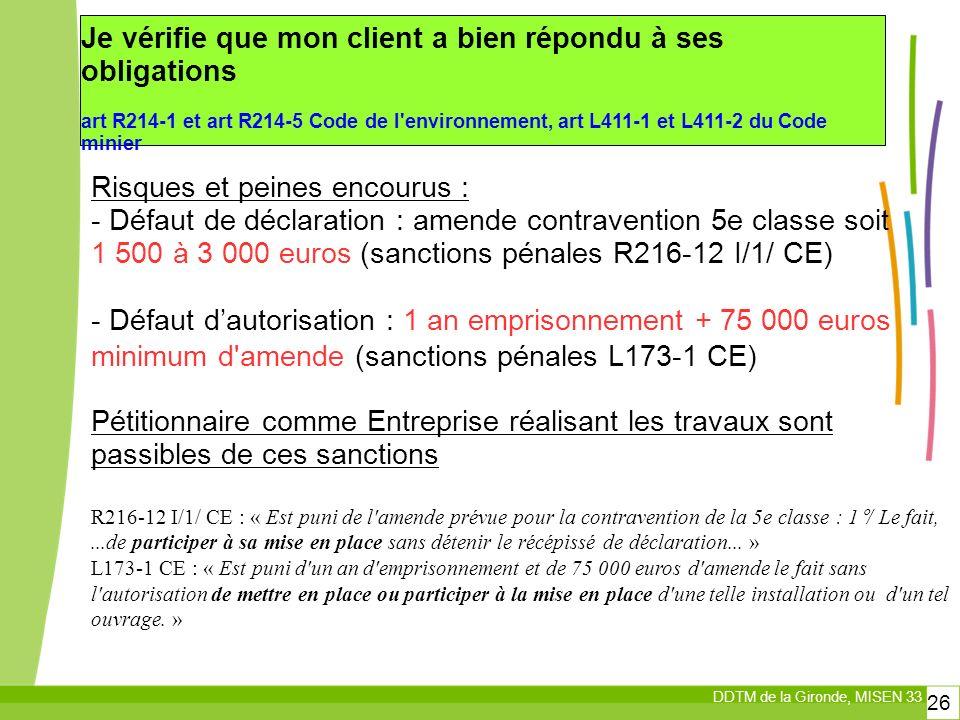 DDTM de la Gironde, MISEN 33 26 Risques et peines encourus : - Défaut de déclaration : amende contravention 5e classe soit 1 500 à 3 000 euros (sanctions pénales R216-12 I/1/ CE) - Défaut dautorisation : 1 an emprisonnement + 75 000 euros minimum d amende (sanctions pénales L173-1 CE) Pétitionnaire comme Entreprise réalisant les travaux sont passibles de ces sanctions R216-12 I/1/ CE : « Est puni de l amende prévue pour la contravention de la 5e classe : 1°/ Le fait,...de participer à sa mise en place sans détenir le récépissé de déclaration...