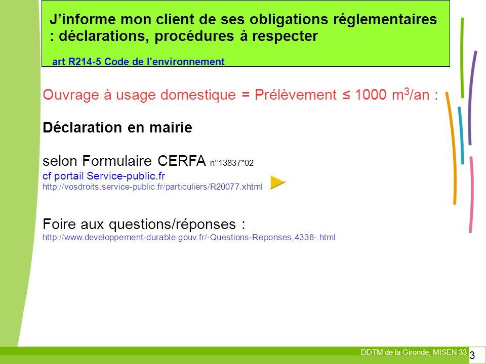 DDTM de la Gironde, MISEN 33 3 Jinforme mon client de ses obligations réglementaires : déclarations, procédures à respecter art R214-5 Code de l environnement Ouvrage à usage domestique = Prélèvement 1000 m 3 /an : Déclaration en mairie selon Formulaire CERFA n°13837*02 cf portail Service-public.fr http://vosdroits.service-public.fr/particuliers/R20077.xhtml Foire aux questions/réponses : http://www.developpement-durable.gouv.fr/-Questions-Reponses,4338-.html
